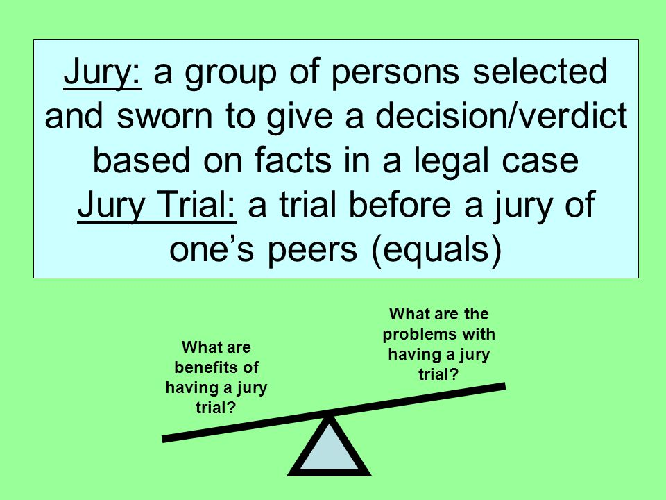 Jury: a group of persons selected and sworn to give a decision/verdict based on facts in a legal case Jury Trial: a trial before a jury of one's peers (equals)