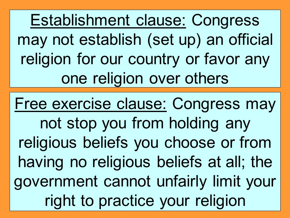 Establishment clause: Congress may not establish (set up) an official religion for our country or favor any one religion over others