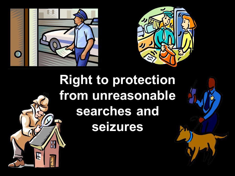 Right to protection from unreasonable searches and seizures