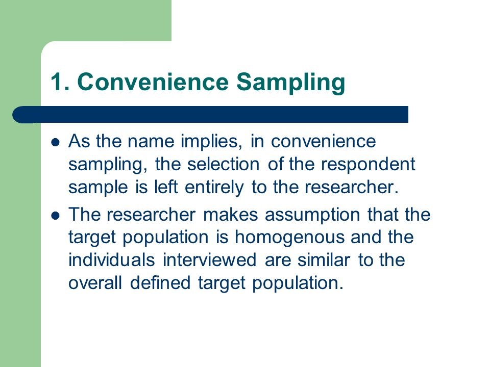 1. Convenience Sampling As the name implies, in convenience sampling, the selection of the respondent sample is left entirely to the researcher.