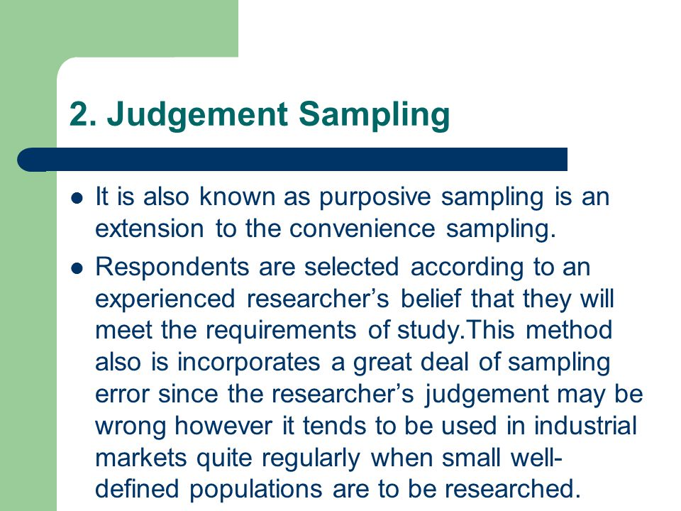 2. Judgement Sampling It is also known as purposive sampling is an extension to the convenience sampling.