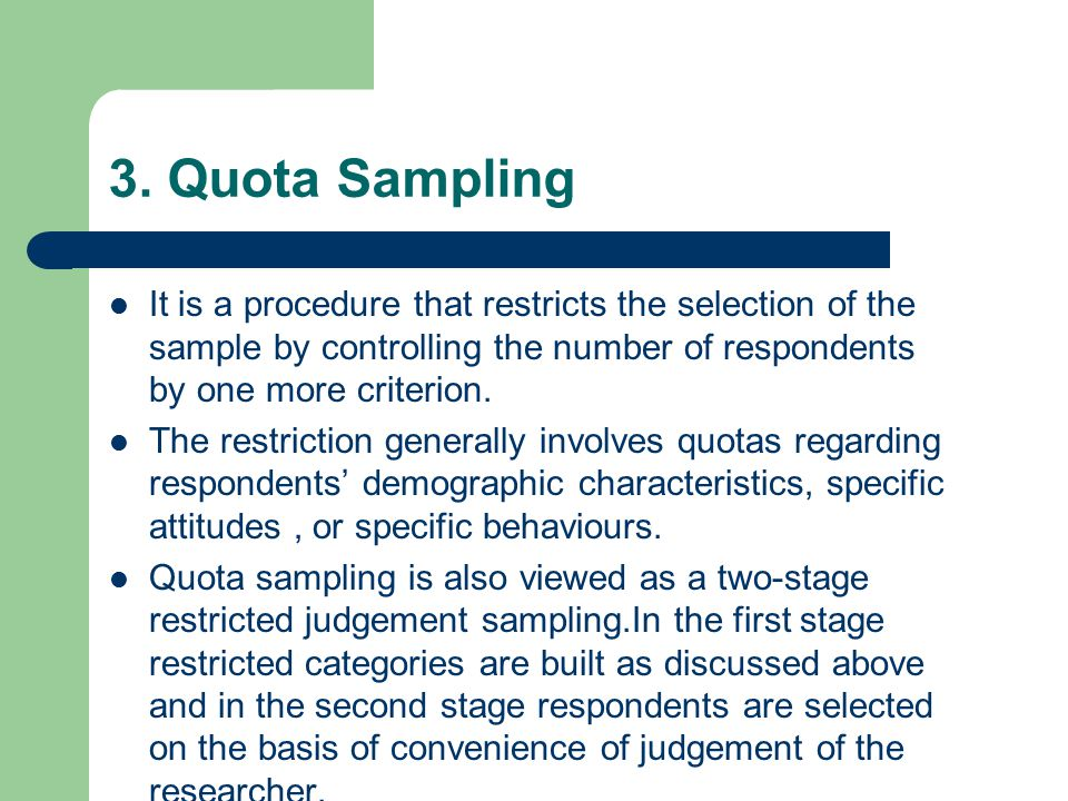 3. Quota Sampling It is a procedure that restricts the selection of the sample by controlling the number of respondents by one more criterion.