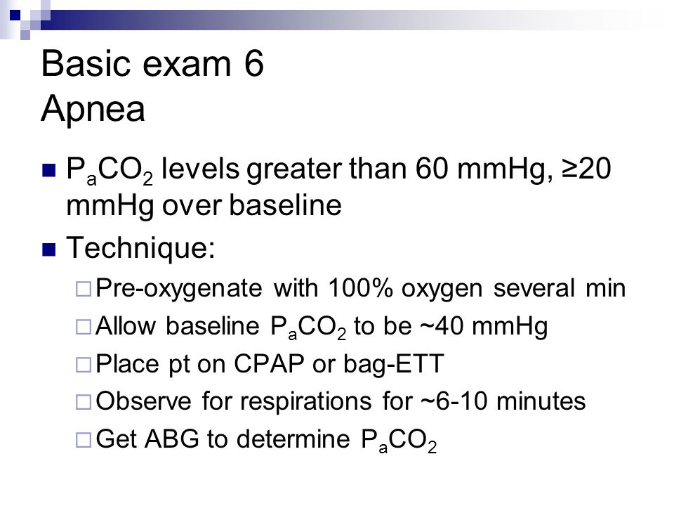 Basic exam 6 Apnea PaCO2 levels greater than 60 mmHg, ≥20 mmHg over baseline. Technique: Pre-oxygenate with 100% oxygen several min.