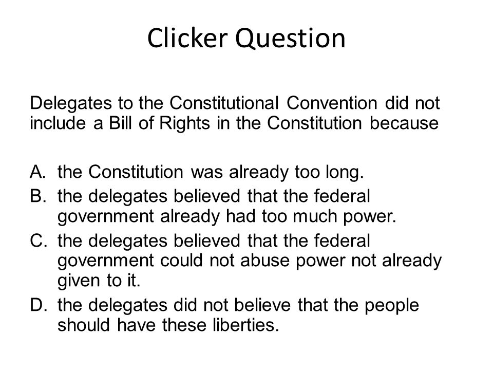 Clicker Question Delegates to the Constitutional Convention did not include a Bill of Rights in the Constitution because.