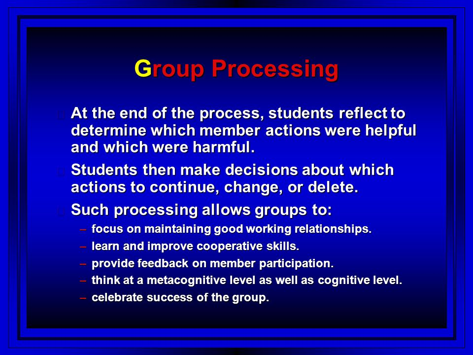 Group Processing At the end of the process, students reflect to determine which member actions were helpful and which were harmful.