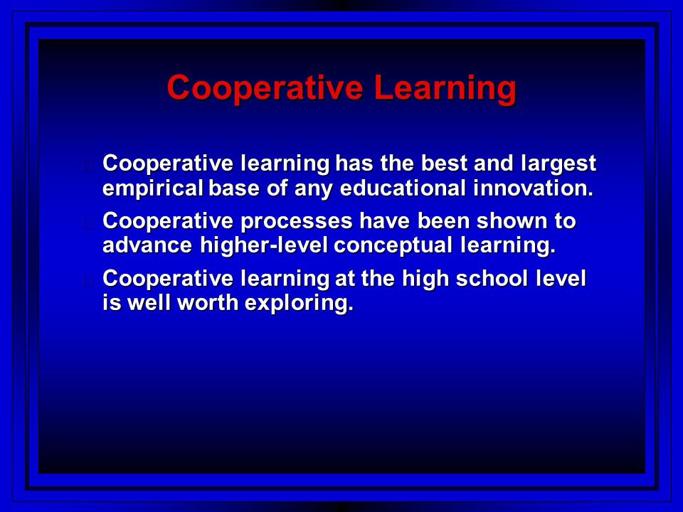Cooperative Learning Cooperative learning has the best and largest empirical base of any educational innovation.