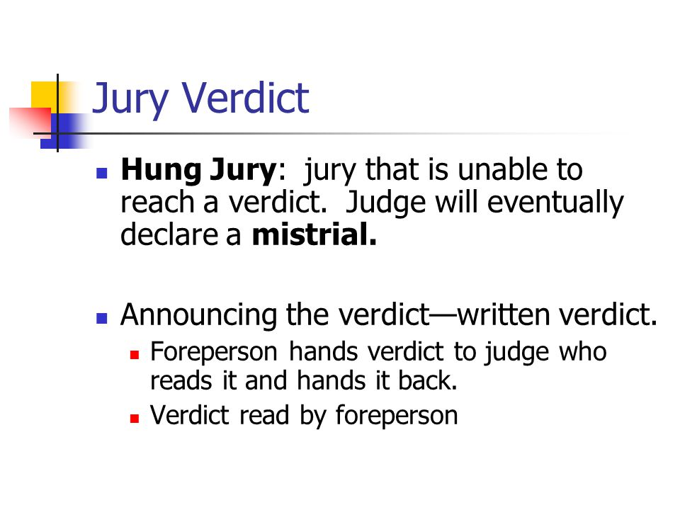 Jury Verdict Hung Jury: jury that is unable to reach a verdict. Judge will eventually declare a mistrial.