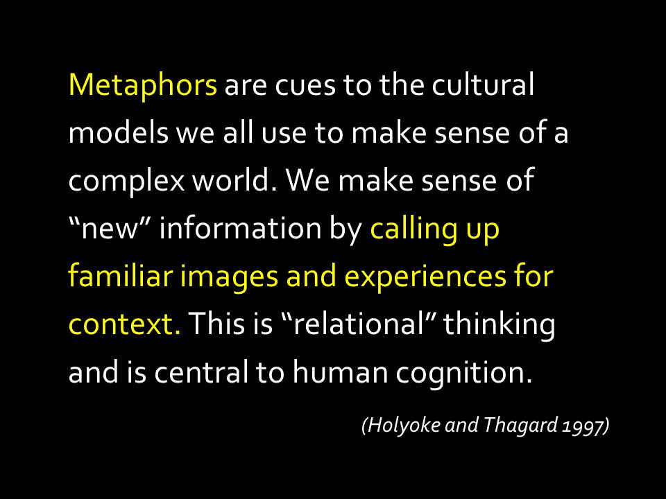 Metaphors are cues to the cultural models we all use to make sense of a complex world. We make sense of new information by calling up familiar images and experiences for context. This is relational thinking and is central to human cognition.