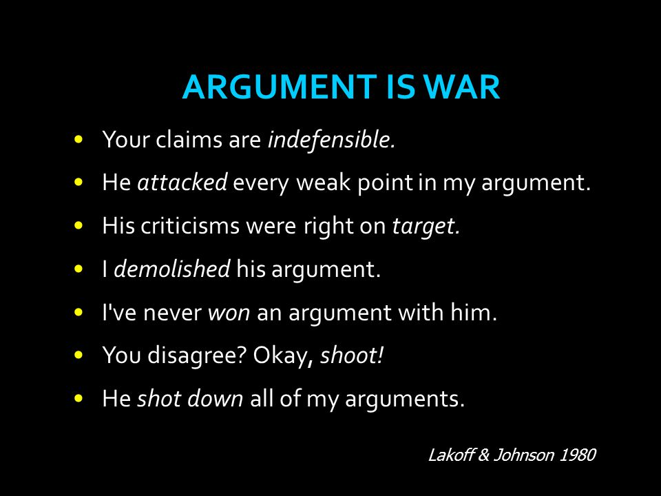 ARGUMENT IS WAR Your claims are indefensible.