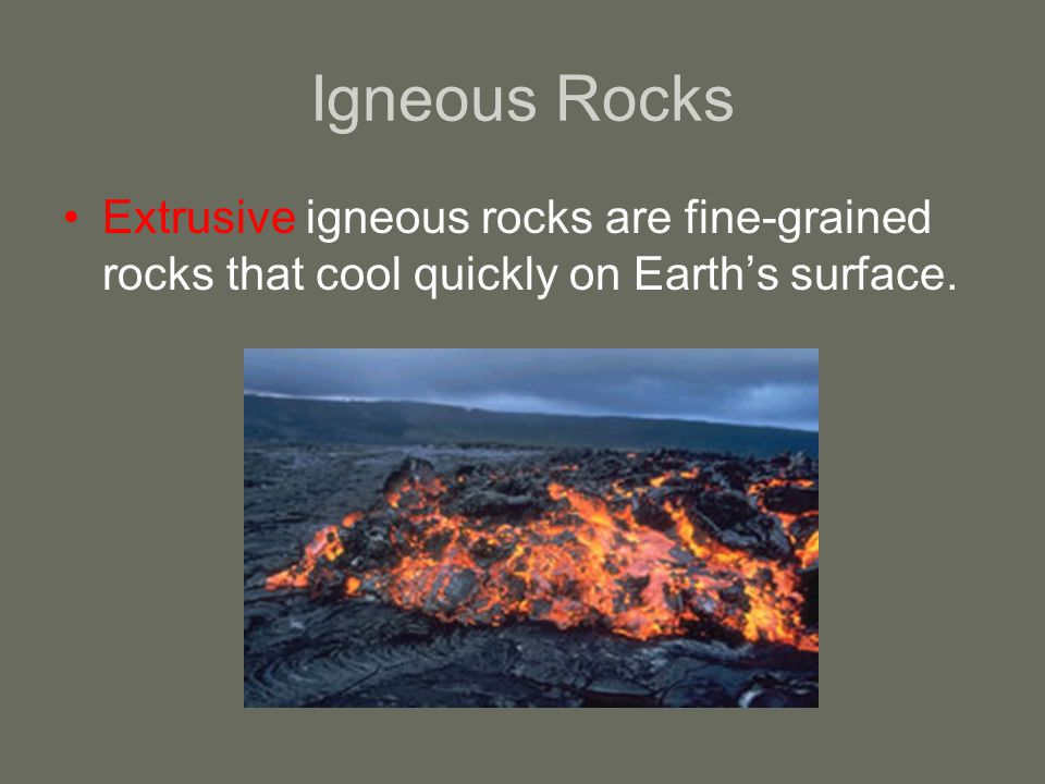 Igneous Rocks Extrusive igneous rocks are fine-grained rocks that cool quickly on Earth's surface.