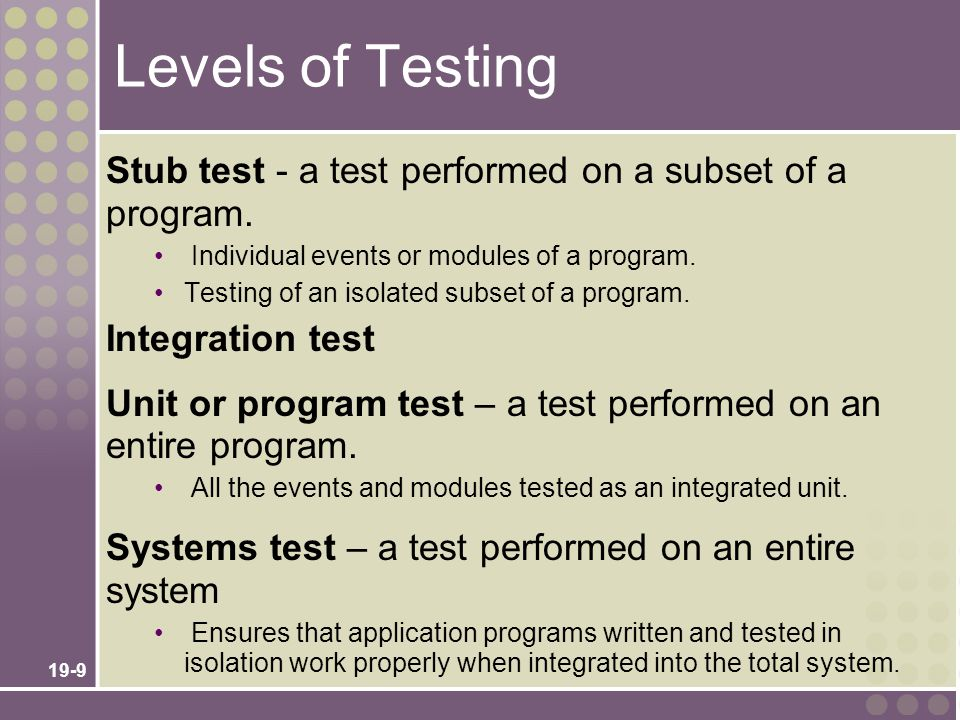 Levels of Testing Stub test - a test performed on a subset of a program. Individual events or modules of a program.