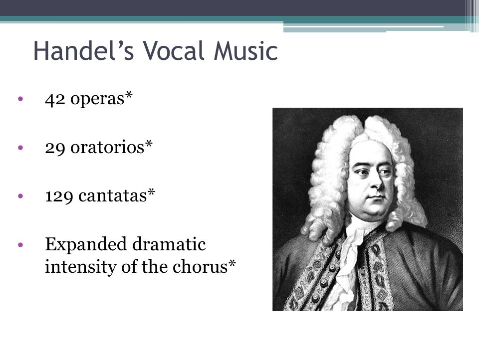 Handel's Vocal Music 42 operas* 29 oratorios* 129 cantatas*