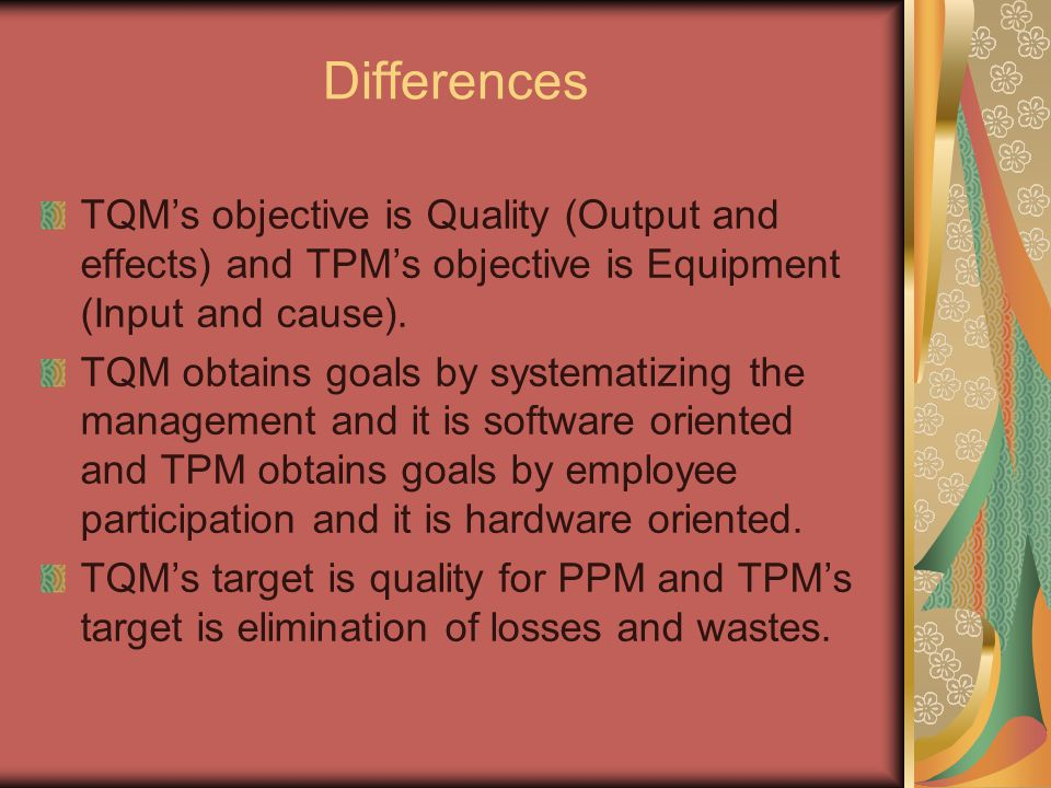 Differences TQM's objective is Quality (Output and effects) and TPM's objective is Equipment (Input and cause).