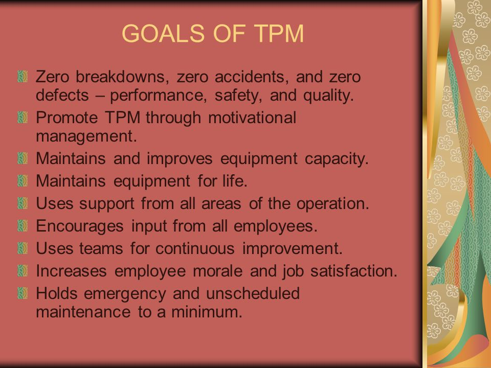 GOALS OF TPM Zero breakdowns, zero accidents, and zero defects – performance, safety, and quality. Promote TPM through motivational management.
