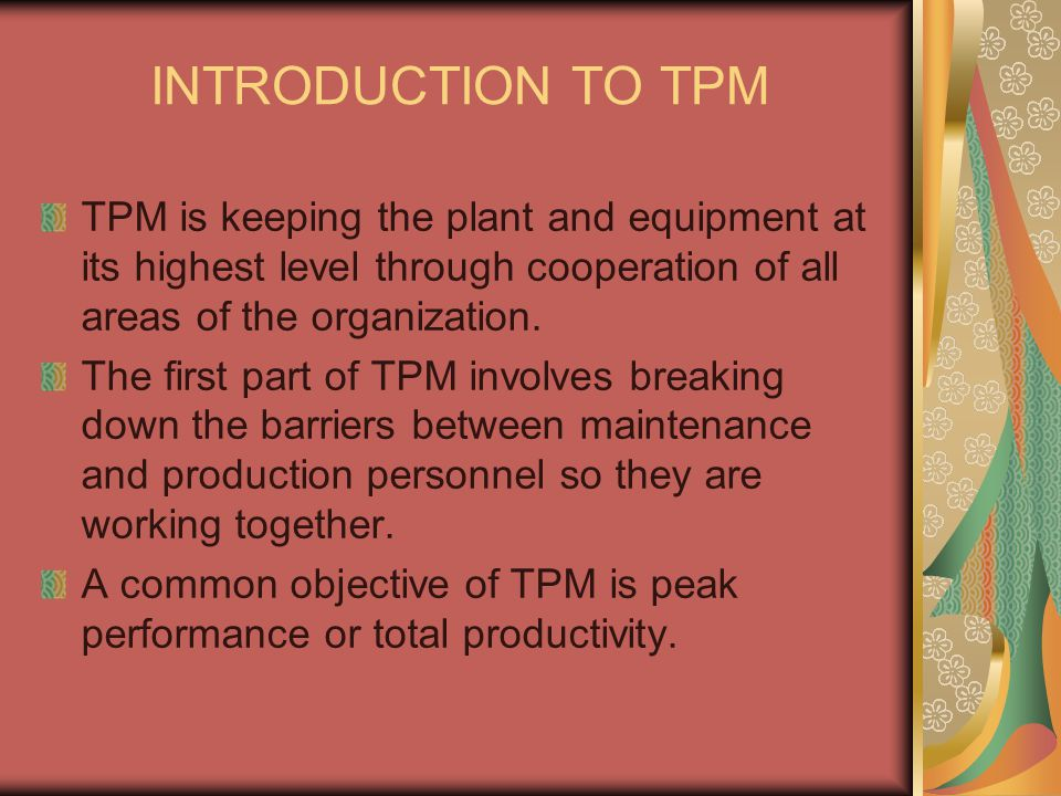 INTRODUCTION TO TPM TPM is keeping the plant and equipment at its highest level through cooperation of all areas of the organization.