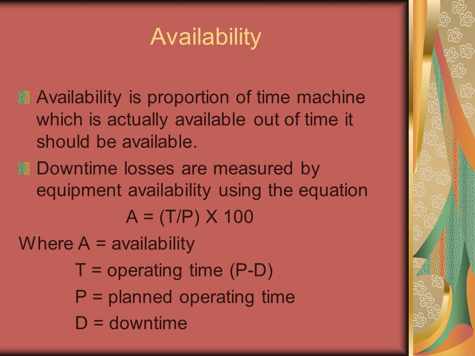 Availability Availability is proportion of time machine which is actually available out of time it should be available.