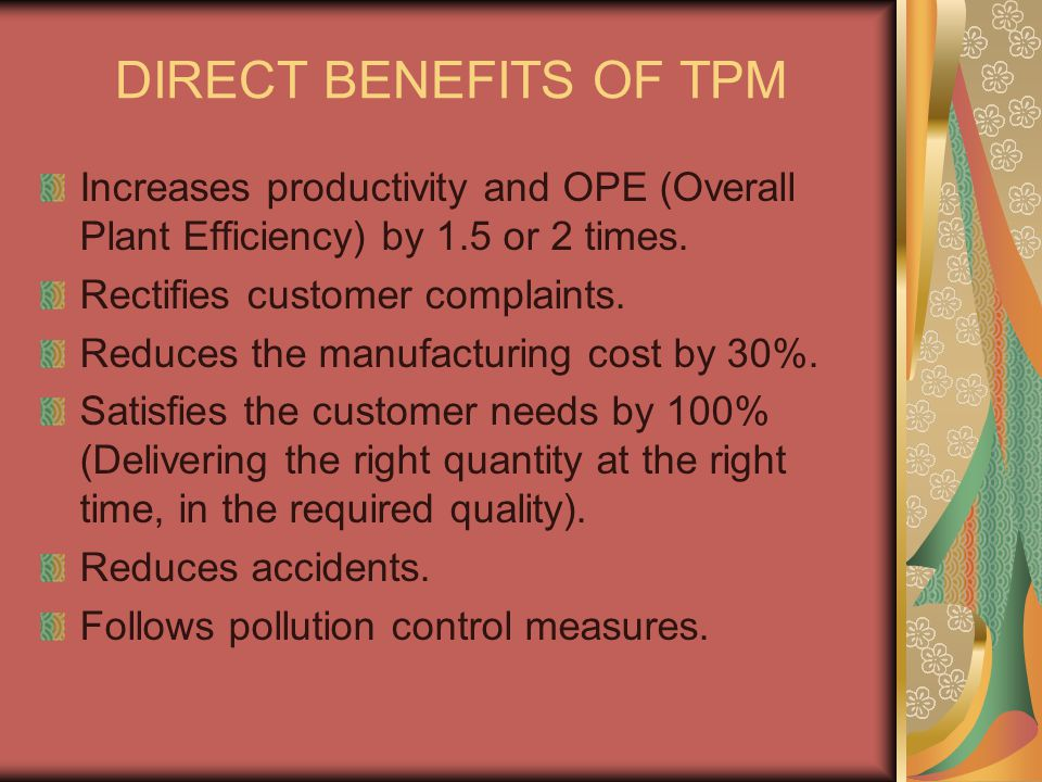DIRECT BENEFITS OF TPM Increases productivity and OPE (Overall Plant Efficiency) by 1.5 or 2 times.
