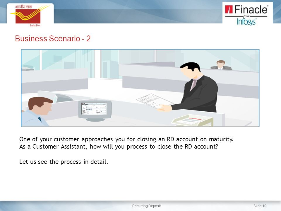 Business Scenario - 2 One of your customer approaches you for closing an RD account on maturity.