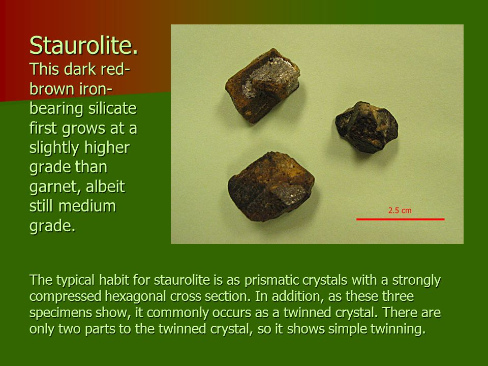Staurolite. This dark red-brown iron- bearing silicate first grows at a slightly higher grade than garnet, albeit still medium grade.