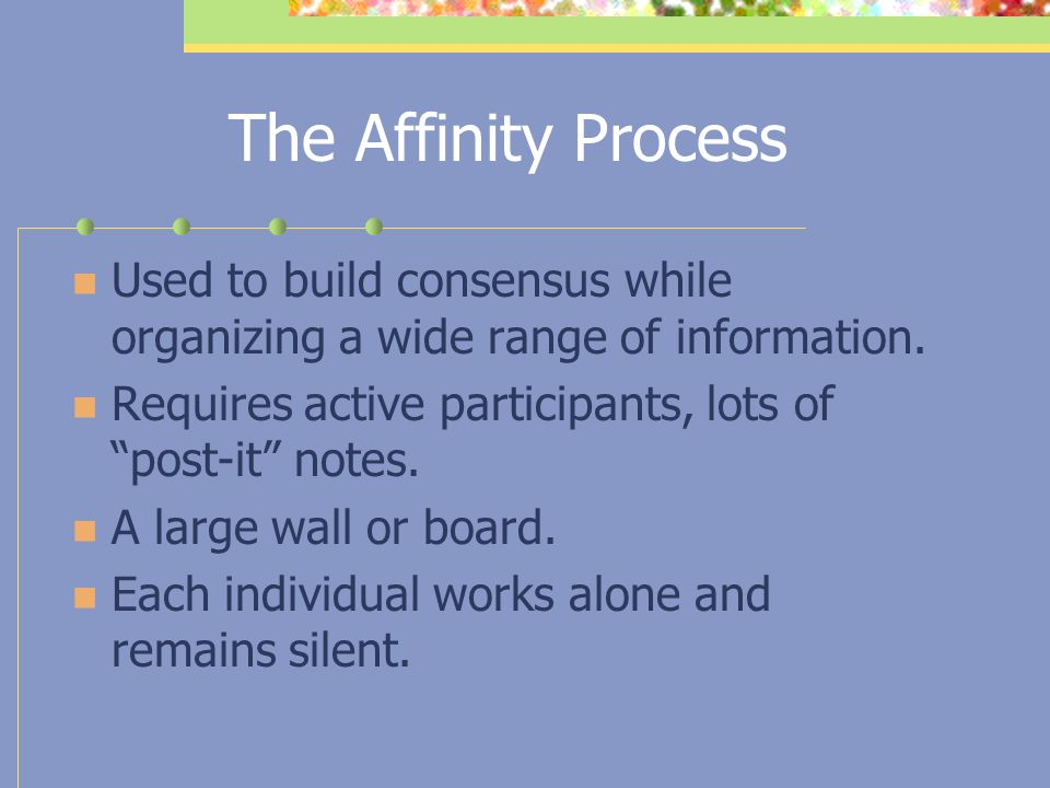 The Affinity Process Used to build consensus while organizing a wide range of information. Requires active participants, lots of post-it notes.