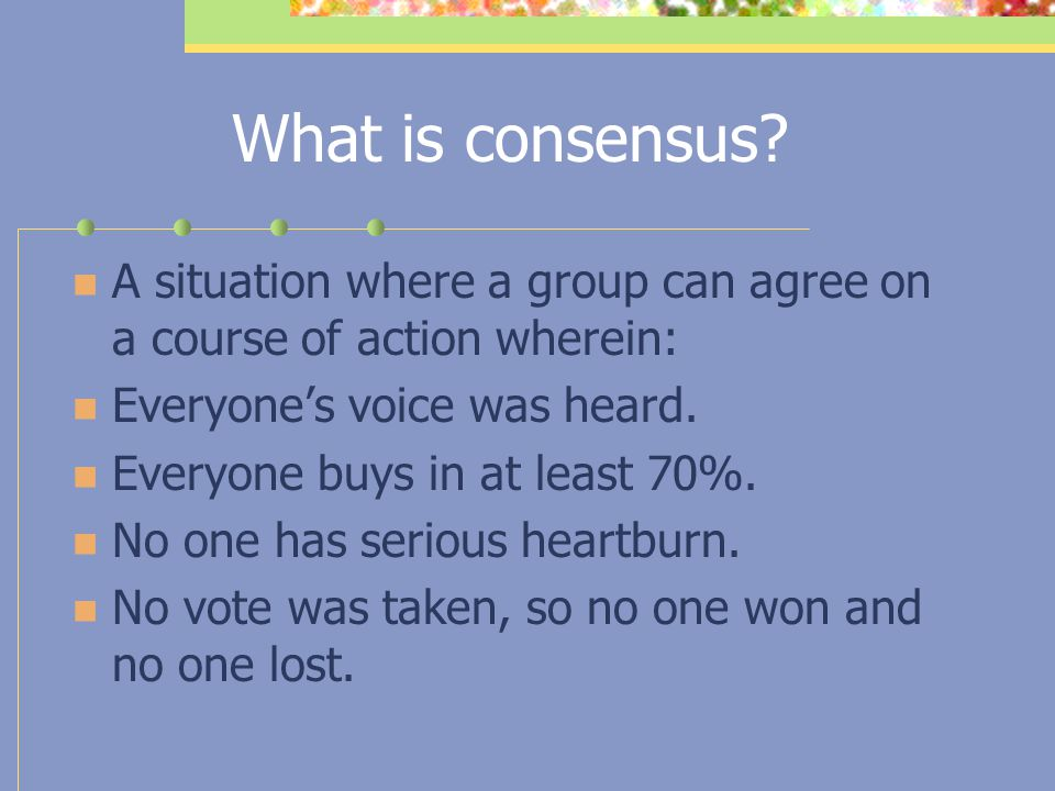 What is consensus A situation where a group can agree on a course of action wherein: Everyone's voice was heard.