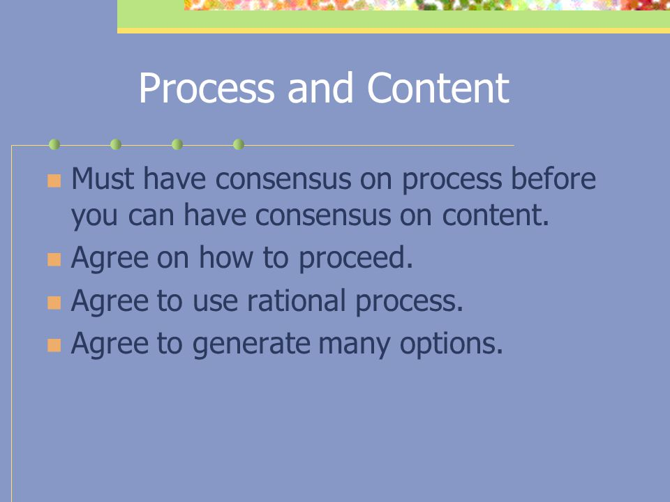 Process and Content Must have consensus on process before you can have consensus on content. Agree on how to proceed.