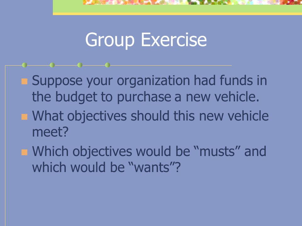 Group Exercise Suppose your organization had funds in the budget to purchase a new vehicle. What objectives should this new vehicle meet