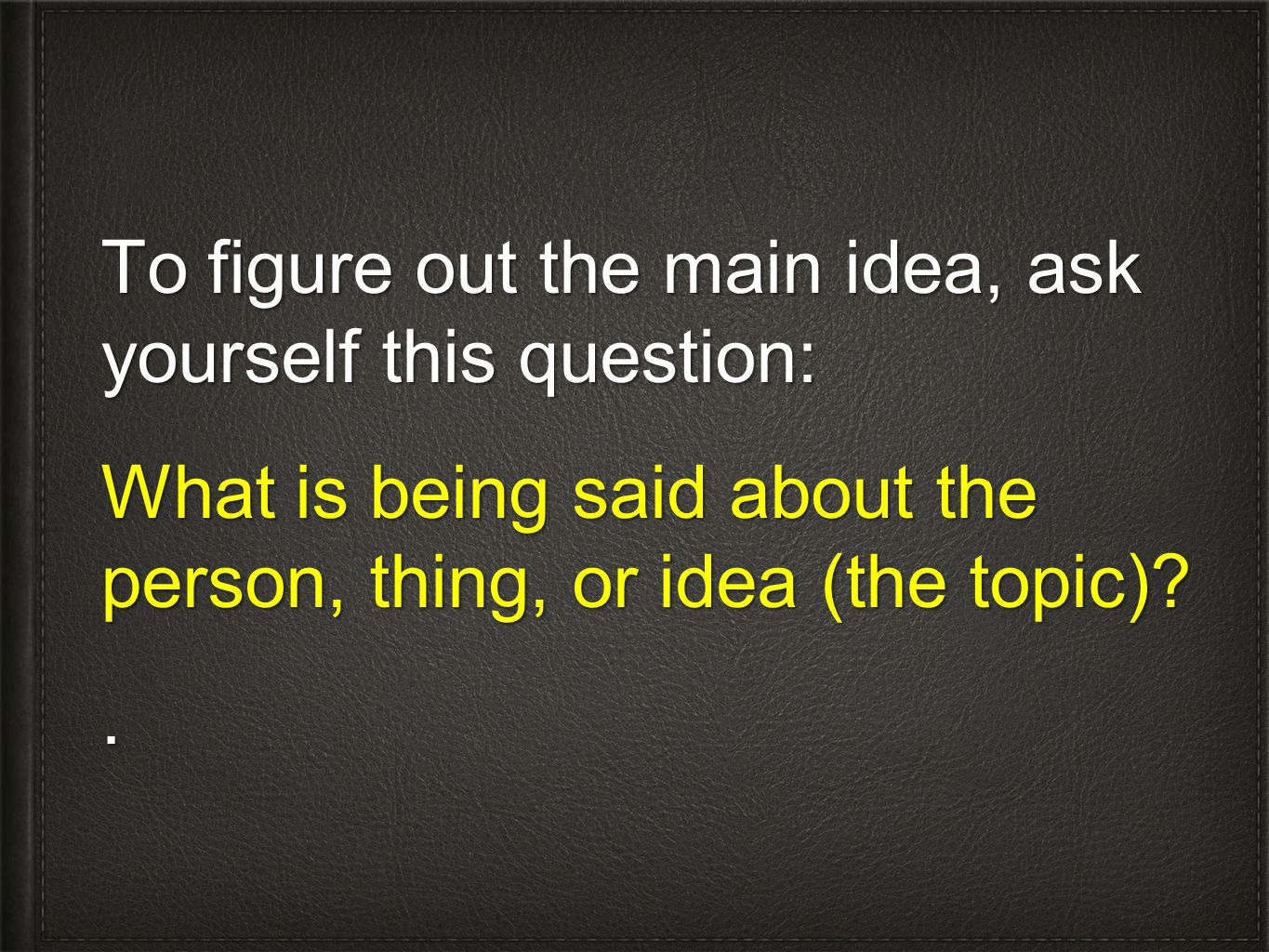 To figure out the main idea, ask yourself this question: What is being said about the person, thing, or idea (the topic) .
