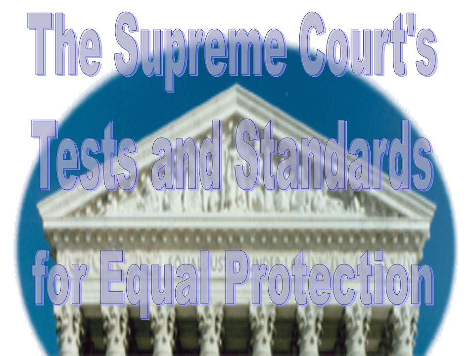 The Supreme Court s Tests and Standards for Equal Protection