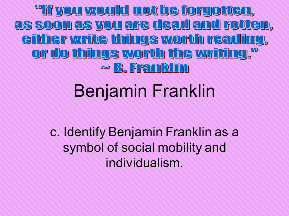 Benjamin Franklin If you would not be forgotten,