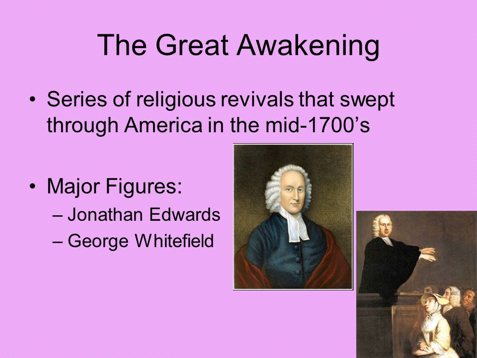The Great Awakening Series of religious revivals that swept through America in the mid-1700's. Major Figures:
