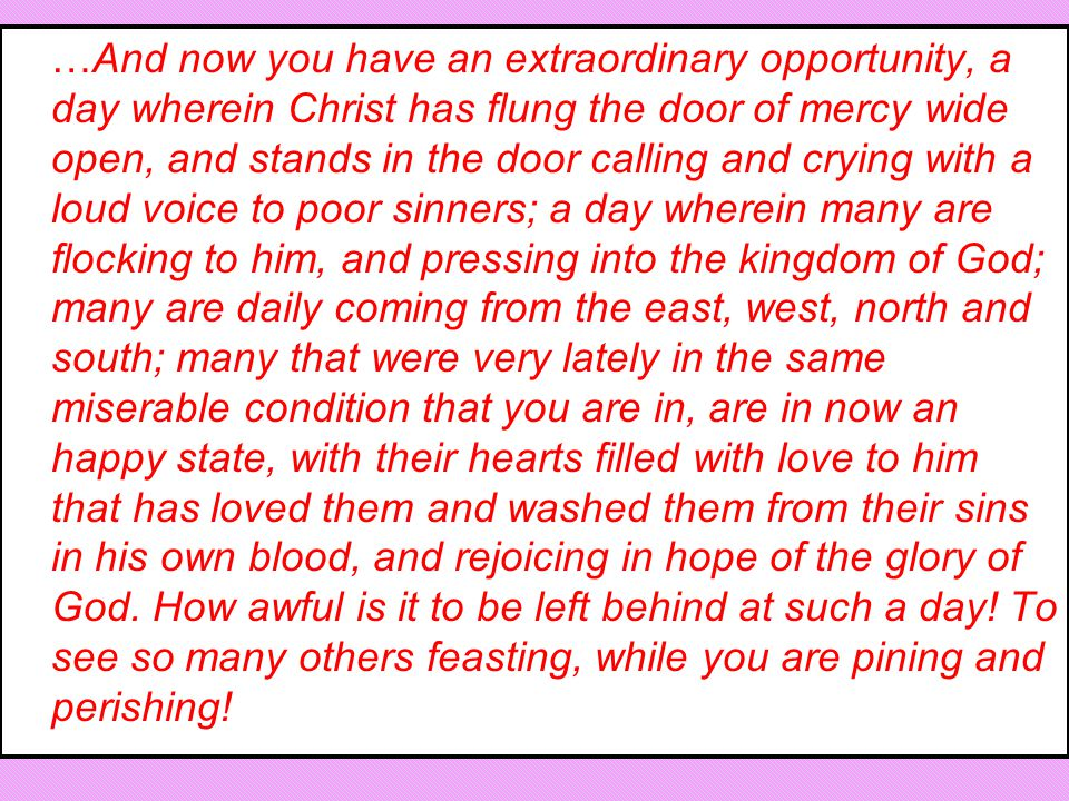 …And now you have an extraordinary opportunity, a day wherein Christ has flung the door of mercy wide open, and stands in the door calling and crying with a loud voice to poor sinners; a day wherein many are flocking to him, and pressing into the kingdom of God; many are daily coming from the east, west, north and south; many that were very lately in the same miserable condition that you are in, are in now an happy state, with their hearts filled with love to him that has loved them and washed them from their sins in his own blood, and rejoicing in hope of the glory of God.