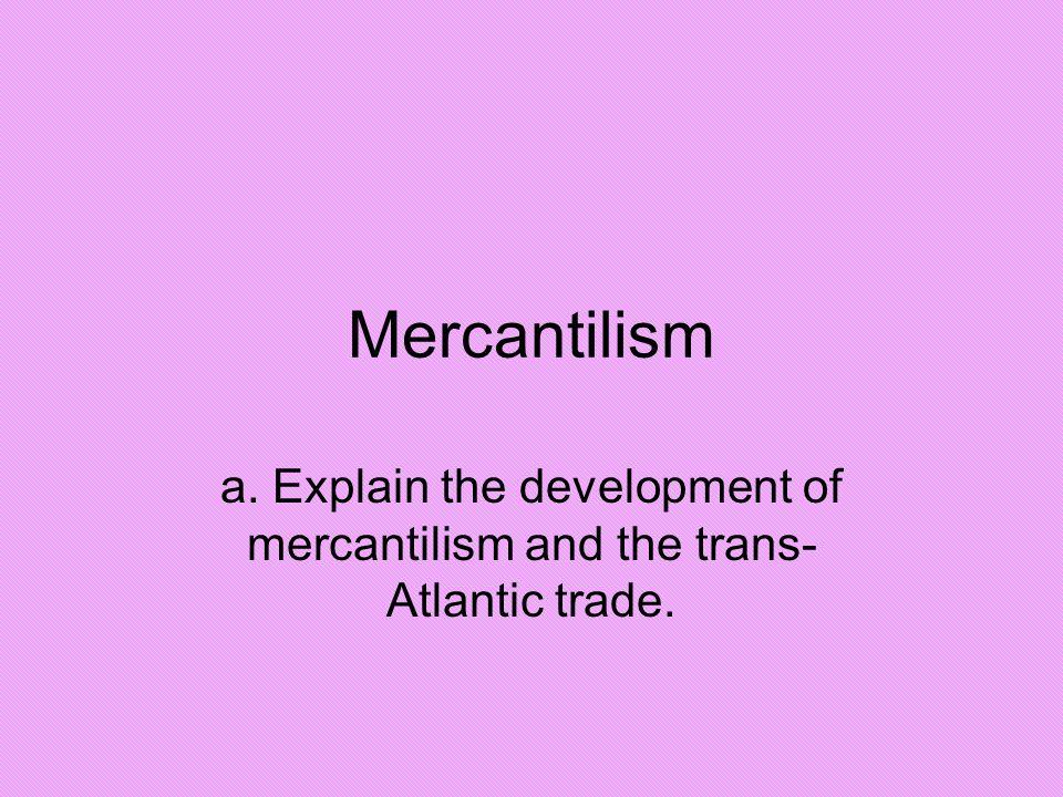 Mercantilism a. Explain the development of mercantilism and the trans-Atlantic trade.