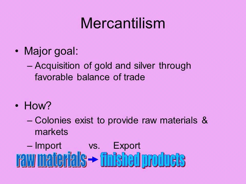 Mercantilism raw materials finished products Major goal: How