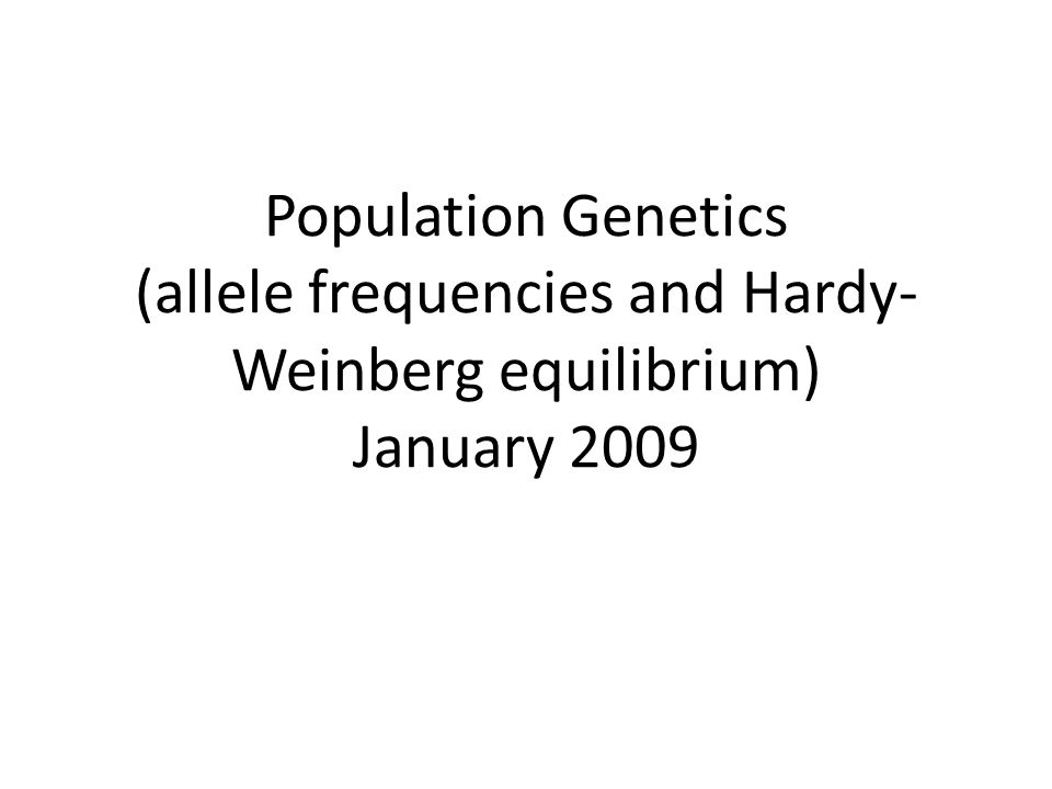 Population Genetics (allele frequencies and Hardy-Weinberg equilibrium) January 2009