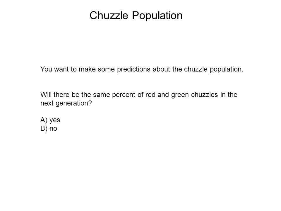 Chuzzle Population You want to make some predictions about the chuzzle population. Will there be the same percent of red and green chuzzles in the.