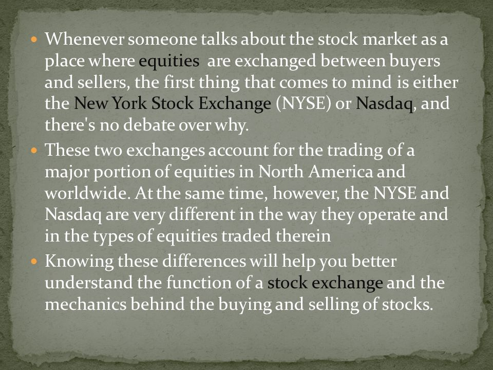 Whenever someone talks about the stock market as a place where equities are exchanged between buyers and sellers, the first thing that comes to mind is either the New York Stock Exchange (NYSE) or Nasdaq, and there s no debate over why.
