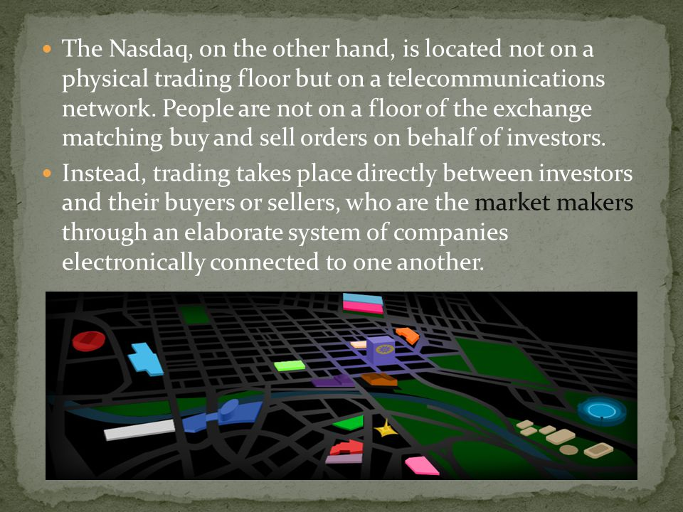 The Nasdaq, on the other hand, is located not on a physical trading floor but on a telecommunications network. People are not on a floor of the exchange matching buy and sell orders on behalf of investors.