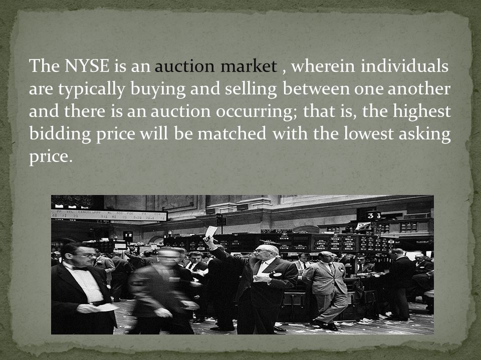 The NYSE is an auction market , wherein individuals are typically buying and selling between one another and there is an auction occurring; that is, the highest bidding price will be matched with the lowest asking price.