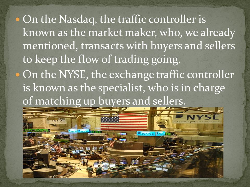 On the Nasdaq, the traffic controller is known as the market maker, who, we already mentioned, transacts with buyers and sellers to keep the flow of trading going.