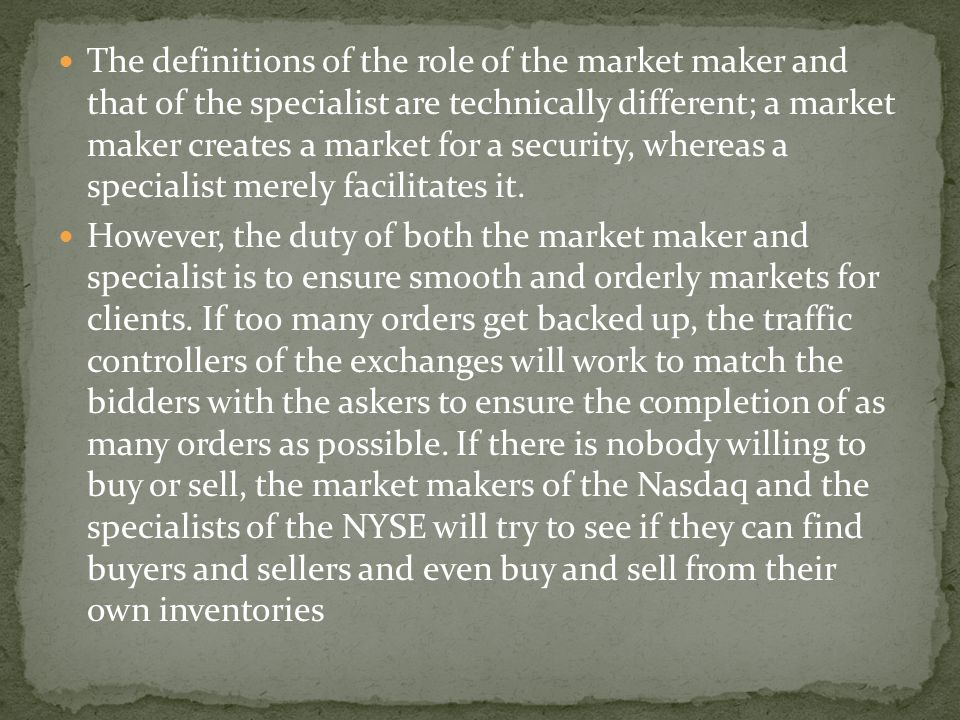 The definitions of the role of the market maker and that of the specialist are technically different; a market maker creates a market for a security, whereas a specialist merely facilitates it.