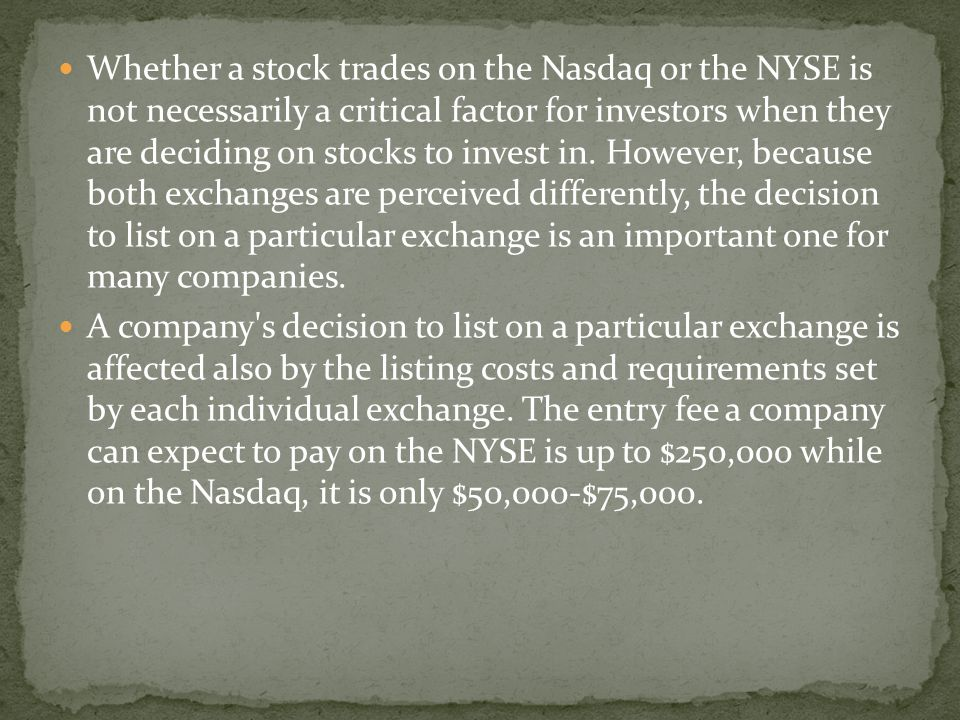Whether a stock trades on the Nasdaq or the NYSE is not necessarily a critical factor for investors when they are deciding on stocks to invest in. However, because both exchanges are perceived differently, the decision to list on a particular exchange is an important one for many companies.