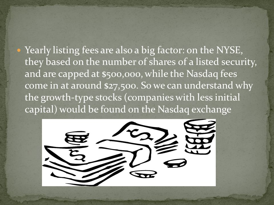 Yearly listing fees are also a big factor: on the NYSE, they based on the number of shares of a listed security, and are capped at $500,000, while the Nasdaq fees come in at around $27,500.