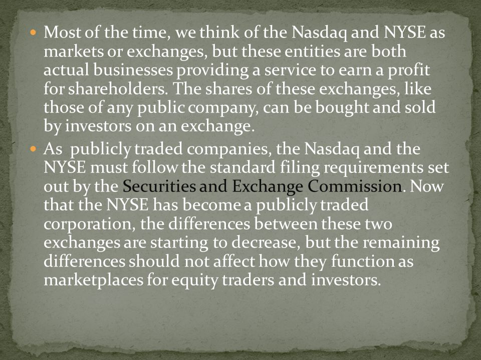 Most of the time, we think of the Nasdaq and NYSE as markets or exchanges, but these entities are both actual businesses providing a service to earn a profit for shareholders. The shares of these exchanges, like those of any public company, can be bought and sold by investors on an exchange.
