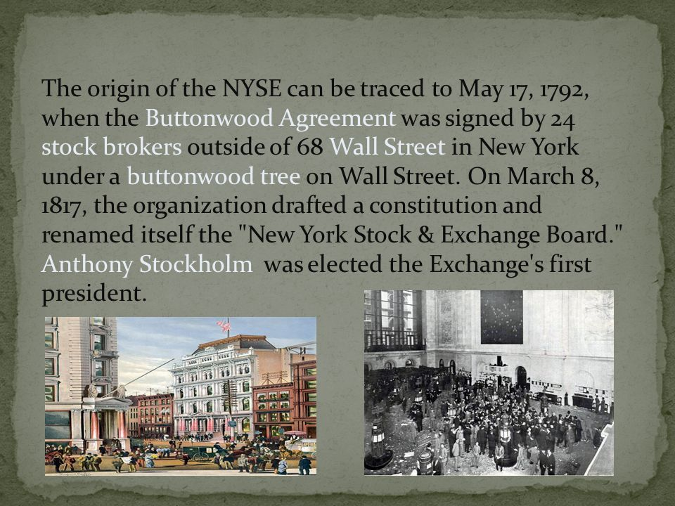 The origin of the NYSE can be traced to May 17, 1792, when the Buttonwood Agreement was signed by 24 stock brokers outside of 68 Wall Street in New York under a buttonwood tree on Wall Street.