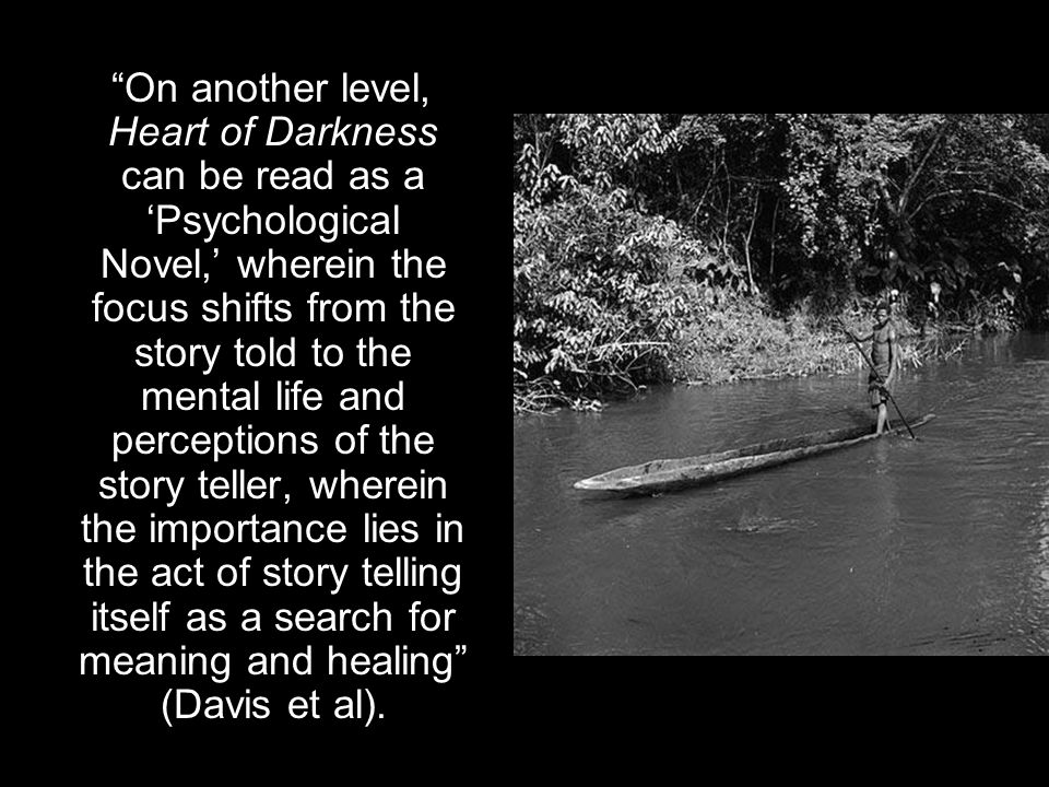 On another level, Heart of Darkness can be read as a 'Psychological Novel,' wherein the focus shifts from the story told to the mental life and perceptions of the story teller, wherein the importance lies in the act of story telling itself as a search for meaning and healing (Davis et al).