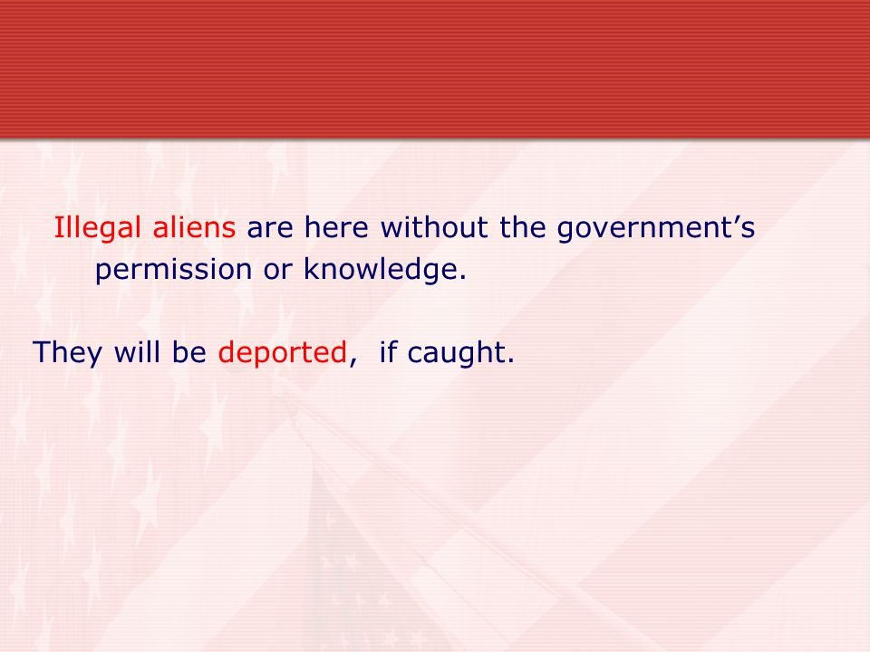 Illegal aliens are here without the government's permission or knowledge.