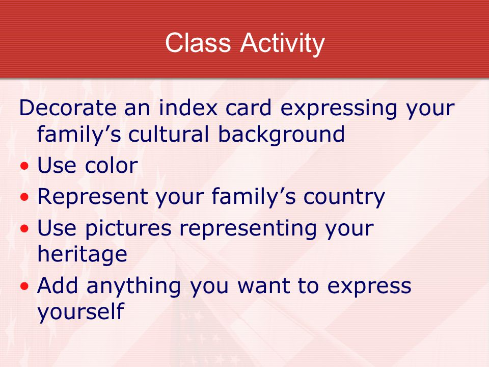Class Activity Decorate an index card expressing your family's cultural background. Use color. Represent your family's country.