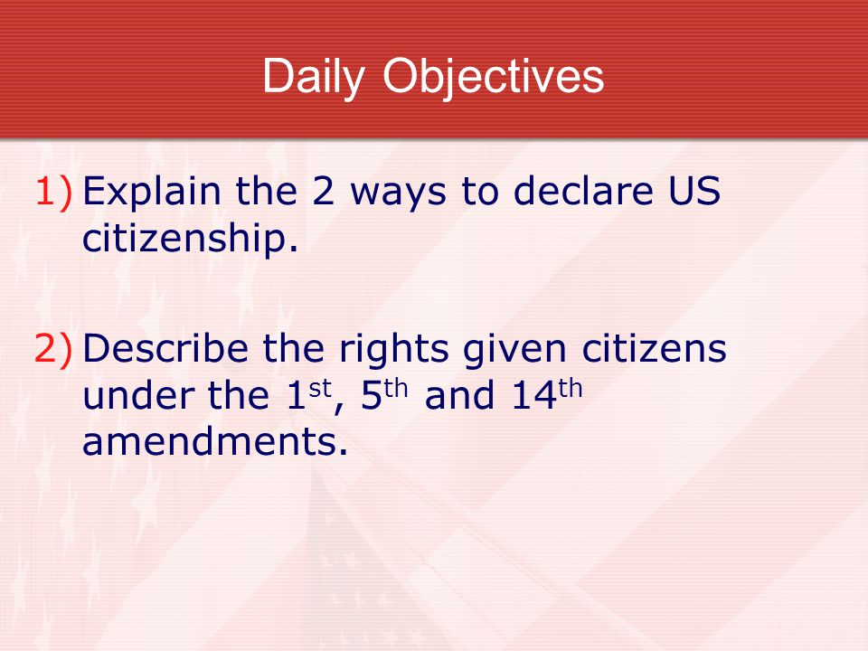 Daily Objectives Explain the 2 ways to declare US citizenship.