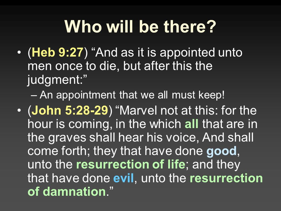 Who will be there (Heb 9:27) And as it is appointed unto men once to die, but after this the judgment: